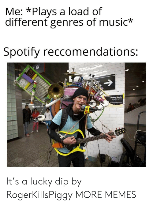 Band: Me: *Plays a load of  different genres of music*  Spotify reccomendations:  AV  or  Jeffrey Masin  One Man Band It's a lucky dip by RogerKillsPiggy MORE MEMES
