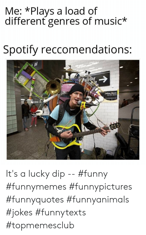 funnymemes: Me: *Plays a load of  different genres of music*  Spotify reccomendations:  AV  Jeffrey Masin  One Man Band It's a lucky dip -- #funny #funnymemes #funnypictures #funnyquotes #funnyanimals #jokes #funnytexts #topmemesclub