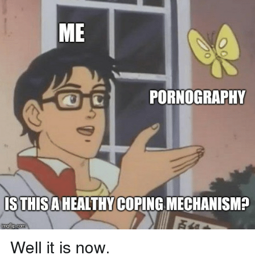 Pornography, Now, and Well: ME  PORNOGRAPHY  ISTHISAHEALTHY COPING MECHANISMP Well it is now.