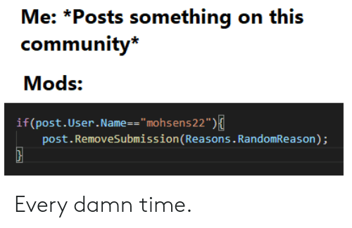 """Community, Time, and Name: Me: *Posts something on this  community*  Mods:  if (post.User. Name = = """" mohsens 22"""" )  post.RemoveSubmission(Reasons. RandomReason); Every damn time."""