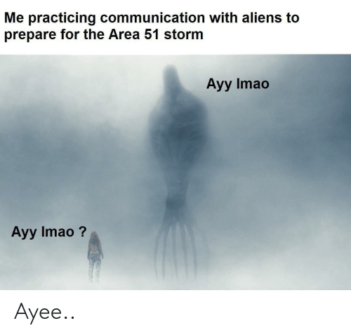 Ayee: Me practicing communication with aliens to  prepare for the Area 51 storm  Ayy Imao  Ayy Imao? Ayee..