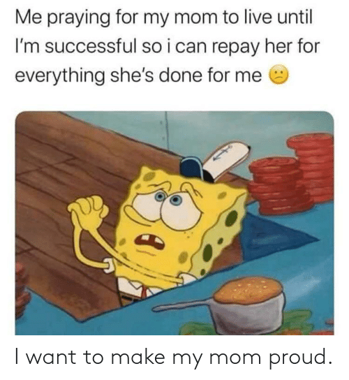 Until: Me praying for my mom to live until  I'm successful so i can repay her for  everything she's done for me I want to make my mom proud.