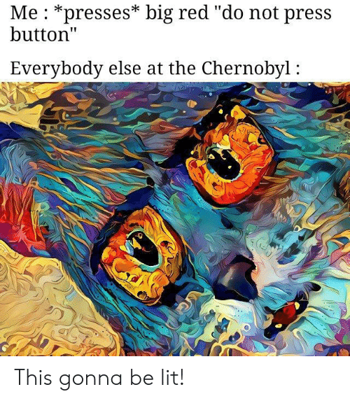 """Lit, Big Red, and Red: Me : *presses* big red """"do not press  button""""  Everybody else at the Chernobyl: This gonna be lit!"""