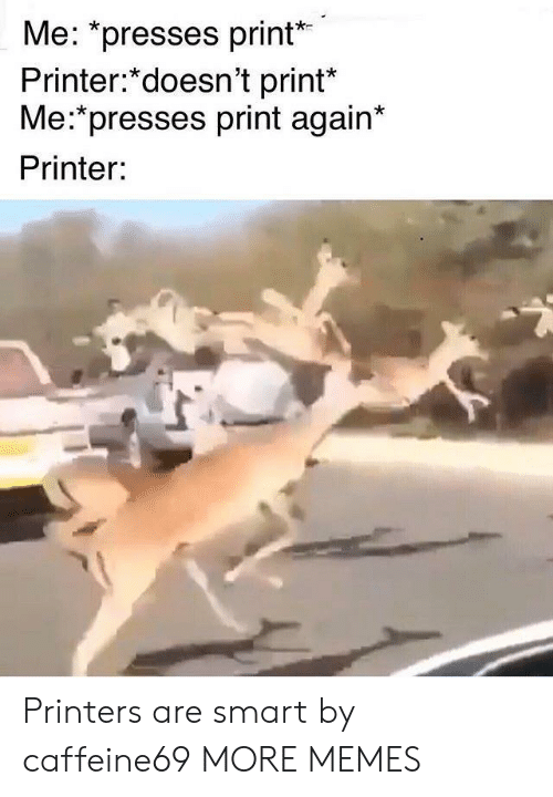 "Dank, Memes, and Target: Me: ""presses print  Printer:*doesn't print*  Me:*presses print again*  Printer: Printers are smart by caffeine69 MORE MEMES"