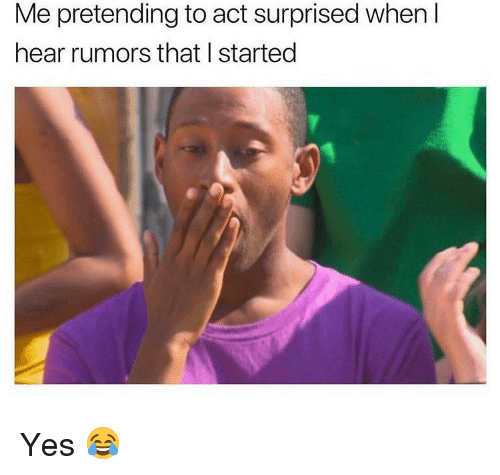 Memes, 🤖, and Yes: Me pretending to act surprised when I  hear rumors that I started Yes 😂