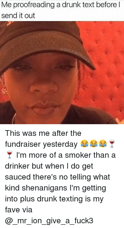 proofreading: Me proofreading a drunk text before l  send it out  @suck This was me after the fundraiser yesterday 😂😂😂🍷🍷 I'm more of a smoker than a drinker but when I do get sauced there's no telling what kind shenanigans I'm getting into plus drunk texting is my fave via @_mr_ion_give_a_fuck3