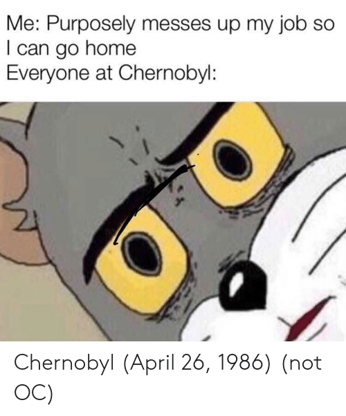 Home, April, and April 26: Me: Purposely messes up my job so  I can go home  Everyone at Chernobyl Chernobyl (April 26, 1986) (not OC)