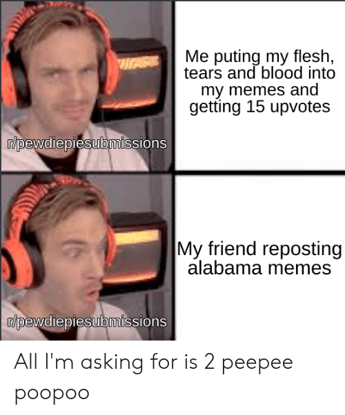 Alabama Memes: Me puting my flesh,  tears and blood into  my memes and  getting 15 upvotes  /pewdiepiesubmissions  My friend reposting  alabama memes  r/pewdiepiesubmissions All I'm asking for is 2 peepee poopoo
