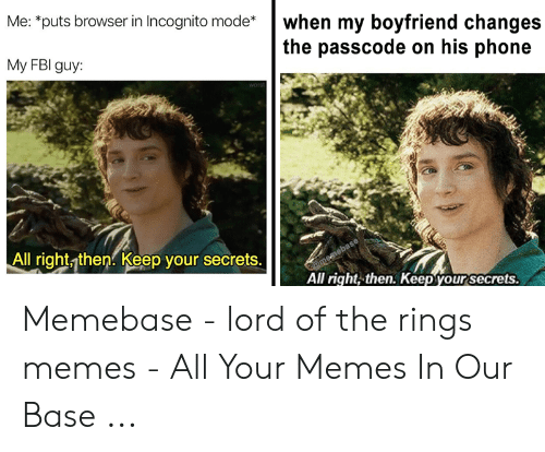 funny lotr: Me: puts browser in Incognito mode*when my boyfriend changes  the passcode on his phone  My FBI guy:  All right then. Keep your secrets.  All right, then. Keep your secrets. Memebase - lord of the rings memes - All Your Memes In Our Base ...