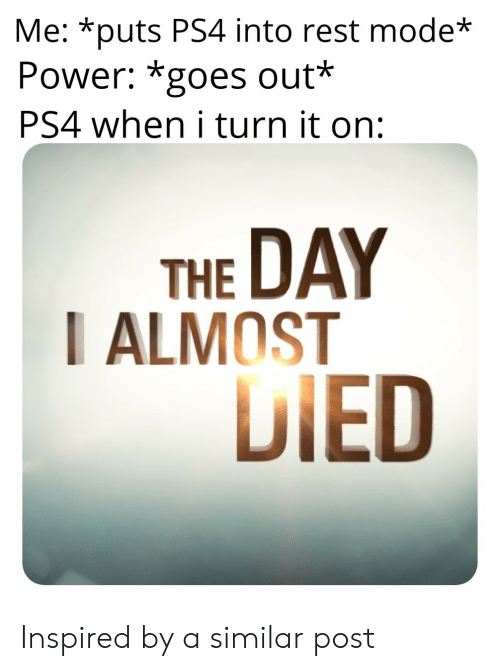 Ps4, Power, and Rest: Me: *puts PS4 into rest mode  Power: *goes out*  PS4 when i turn it on:  THE DAY  I ALMOST  DIED Inspired by a similar post