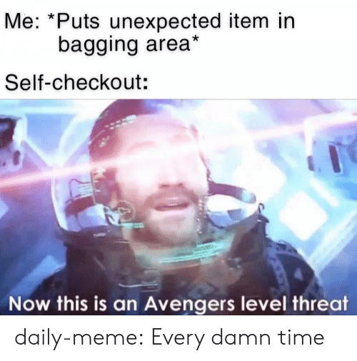 Meme, Tumblr, and Avengers: Me: *Puts unexpected item in  bagging area*  Self-checkout:  Now this is an Avengers level threat daily-meme:  Every damn time