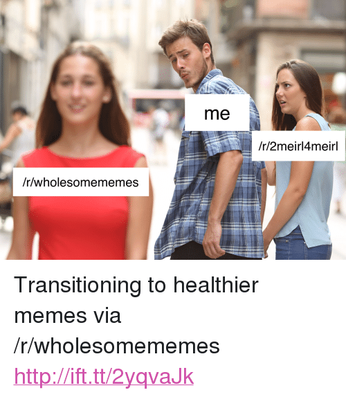 """Memes, Http, and Via: me  /r/2meirl4meirl  /r/wholesomememes <p>Transitioning to healthier memes via /r/wholesomememes <a href=""""http://ift.tt/2yqvaJk"""">http://ift.tt/2yqvaJk</a></p>"""