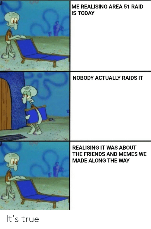 The Friends: ME REALISING AREA 51 RAID  IS TODAY  NOBODY ACTUALLY RAIDS IT  REALISING IT WAS ABOUT  THE FRIENDS AND MEMES WE  MADE ALONG THE WAY It's true