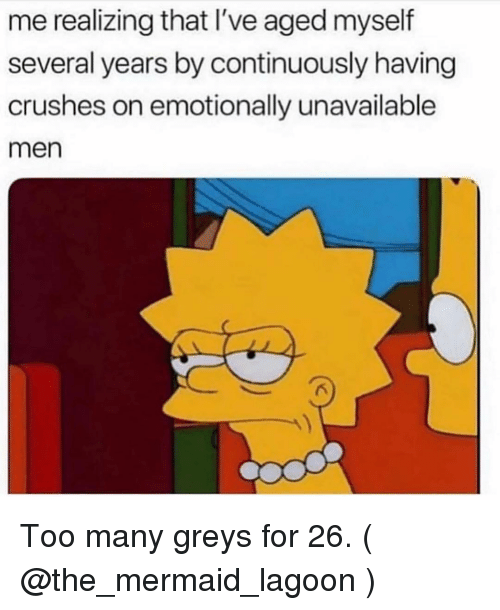 Girl Memes, Greys, and Mermaid: me realizing that I've aged myself  several years by continuously having  crushes on emotionally unavailable  men Too many greys for 26. ( @the_mermaid_lagoon )