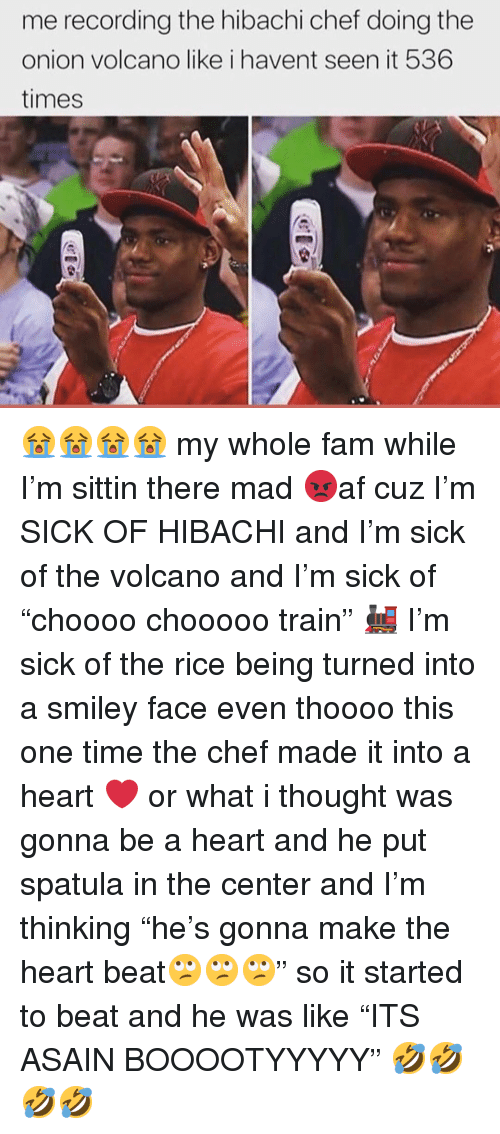 """Fam, Memes, and The Onion: me recording the hibachi chef doing the  onion volcano like i havent seen it 536  times 😭😭😭😭 my whole fam while I'm sittin there mad 😡af cuz I'm SICK OF HIBACHI and I'm sick of the volcano and I'm sick of """"choooo chooooo train"""" 🚂 I'm sick of the rice being turned into a smiley face even thoooo this one time the chef made it into a heart ❤️ or what i thought was gonna be a heart and he put spatula in the center and I'm thinking """"he's gonna make the heart beat🙄🙄🙄"""" so it started to beat and he was like """"ITS ASAIN BOOOOTYYYYY"""" 🤣🤣🤣🤣"""
