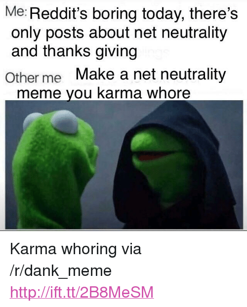 """Whoring: Me: Reddit's boring today, there's  only posts about net neutrality  and thanks giving  Other me Make a net neutrality  meme you karma whore <p>Karma whoring via /r/dank_meme <a href=""""http://ift.tt/2B8MeSM"""">http://ift.tt/2B8MeSM</a></p>"""