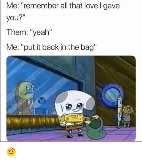 """Funny, Love, and Yeah: Me: """"remember all that love l gave  you?""""  Them: """"yeah""""  Me: """"put it back in the bag"""" 🤨"""
