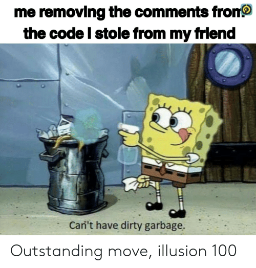 Dirty, Garbage, and Code: me removing the comments fron  the code I stole from my frlend  Cani't have dirty garbage. Outstanding move, illusion 100