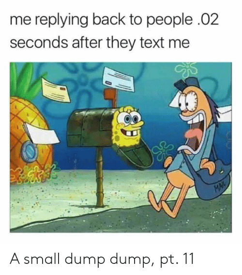 Mail, Text, and Back: me replying back to people .02  seconds after they text me  MAIL A small dump dump, pt. 11