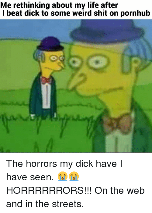the horrors: Me rethinking about my life after  l beat dick to some weird shit on pornhub The horrors my dick have I have seen. 😭😭HORRRRRRORS!!! On the web and in the streets.