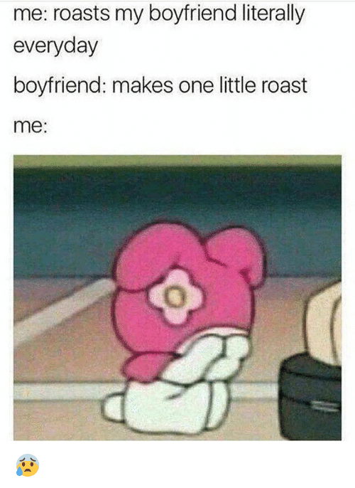 Roastes: me: roasts my boyfriend literally  everyday  boyfriend: makes one little roast  me: 😰
