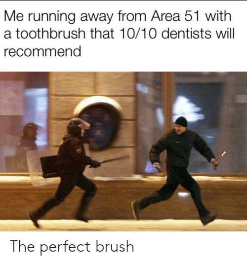 Running, Area 51, and Will: Me running away from Area 51 with  a toothbrush that 10/10 dentists will  recommend The perfect brush