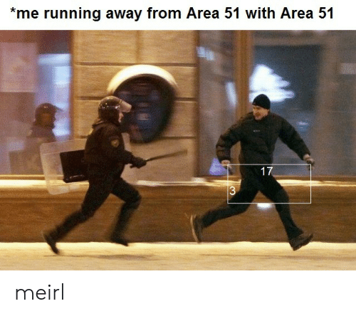 Running, MeIRL, and Area 51: *me running away from Area 51 with Area 51  17  $3 meirl