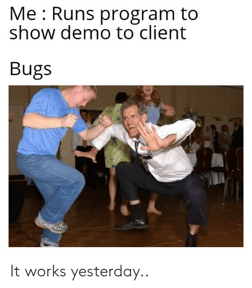 Yesterday, Show, and Program: Me Runs program to  show demo to client  Bugs It works yesterday..