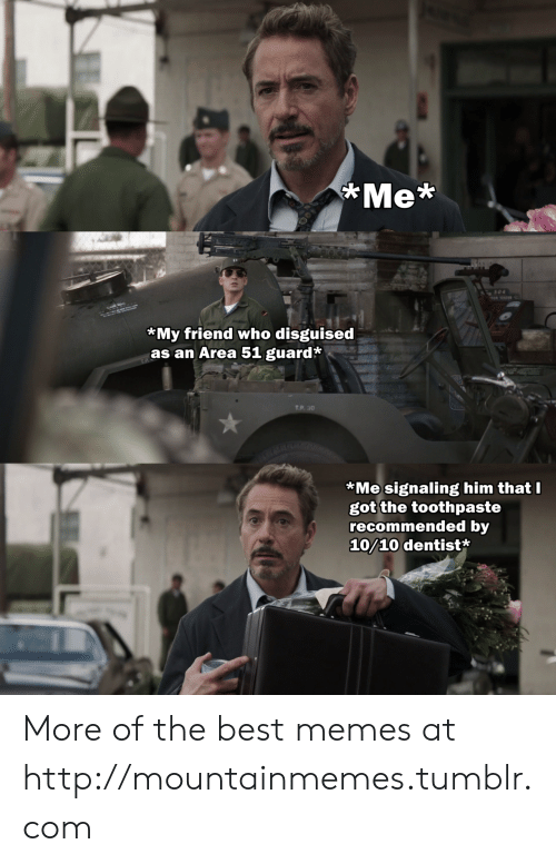 Recommended: Me*  s04  OR TESTER  *My friend who disguised  as an Area 51 guard*  T.P. 30  *Me signaling him that I  got the toothpaste  recommended by  10/10 dentist* More of the best memes at http://mountainmemes.tumblr.com