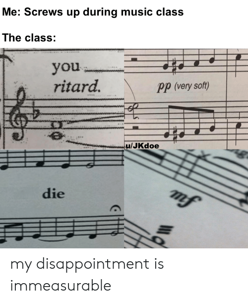disappointment: Me: Screws up during music class  The class:  you  ritard.  Pp (very soft)  u/JKdoe  mf  die my disappointment is immeasurable