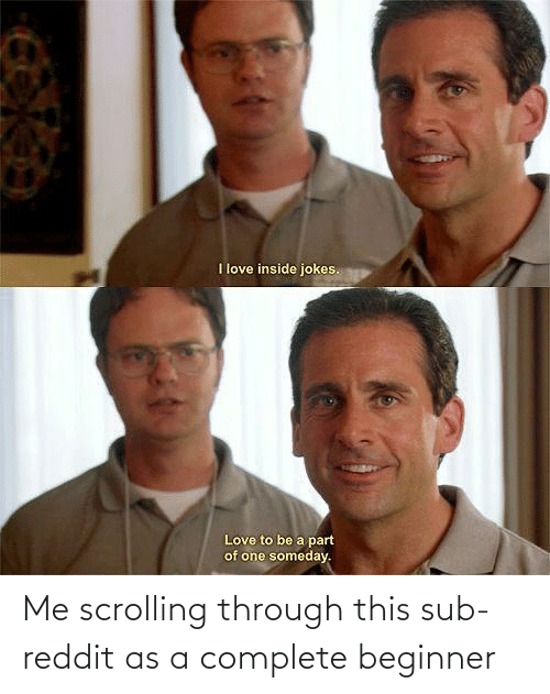 A: Me scrolling through this sub-reddit as a complete beginner
