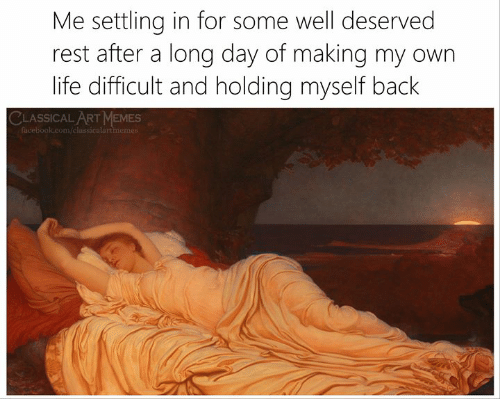 Facebook, Life, and Memes: Me settling in for some well deserved  rest after a long day of making my own  life difficult and holding myself back  CLASSICALART MEMES  facebook.com/classicalartmemes