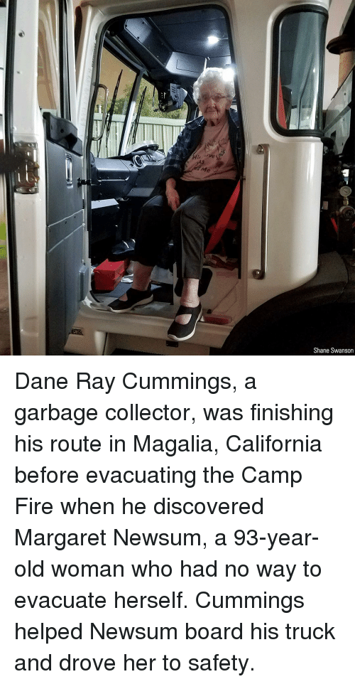 Fire, Memes, and Old Woman: Me  Shane Swanson Dane Ray Cummings, a garbage collector, was finishing his route in Magalia, California before evacuating the Camp Fire when he discovered Margaret Newsum, a 93-year-old woman who had no way to evacuate herself. Cummings helped Newsum board his truck and drove her to safety.