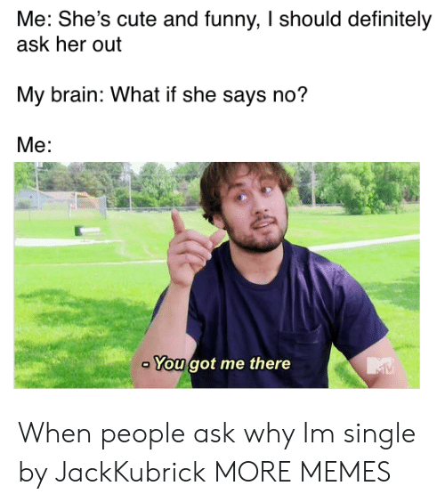 And Funny: Me: She's cute and funny, I should definitely  ask her out  My brain: What if she says no?  Me:  You got me there When people ask why Im single by JackKubrick MORE MEMES
