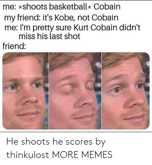 Basketball, Dank, and Memes: me: *shoots basketball Cobain  my friend: it's Kobe, not Cobain  me: I'm pretty sure Kurt Cobain didn't  miss his last shot  friend: He shoots he scores by thinkulost MORE MEMES
