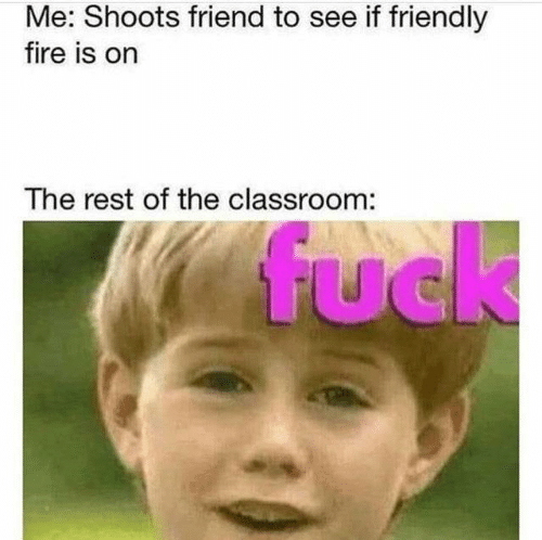 To See: Me: Shoots friend to see if friendly  fire is on  The rest of the classroom:  fuck  UC