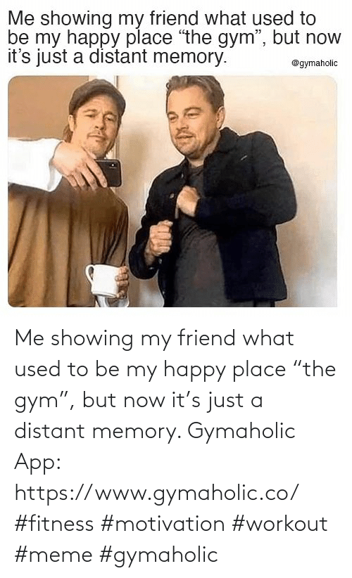 "used: Me showing my friend what used to be my happy place ""the gym"", but now it's just a distant memory.  Gymaholic App: https://www.gymaholic.co/  #fitness #motivation #workout #meme #gymaholic"