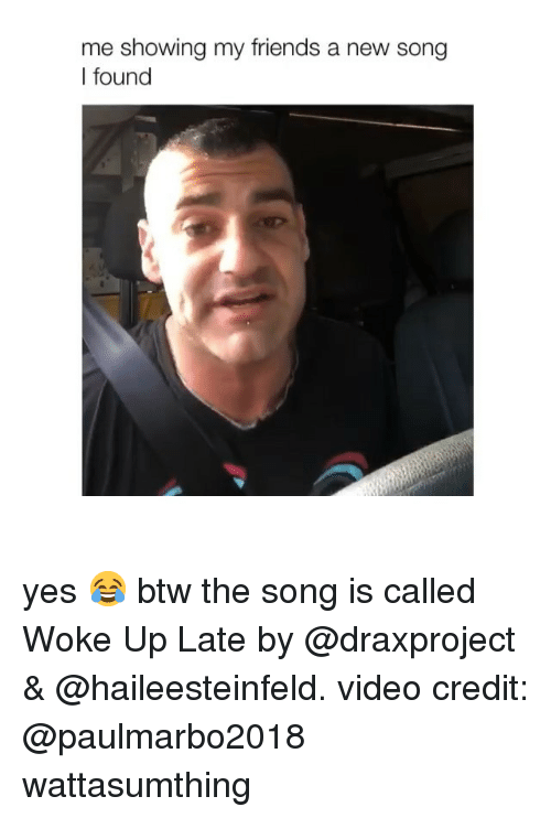 Friends, Video, and Girl Memes: me showing my friends a new song  I found yes 😂 btw the song is called Woke Up Late by @draxproject & @haileesteinfeld. video credit: @paulmarbo2018 wattasumthing