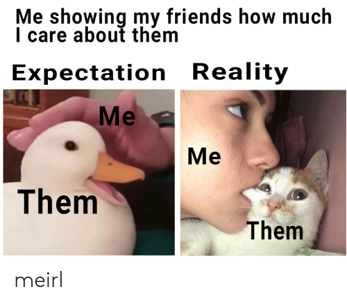 expectation: Me showing my friends how much  I care about them  Expectation Reality  Me  Me  Them  Them meirl
