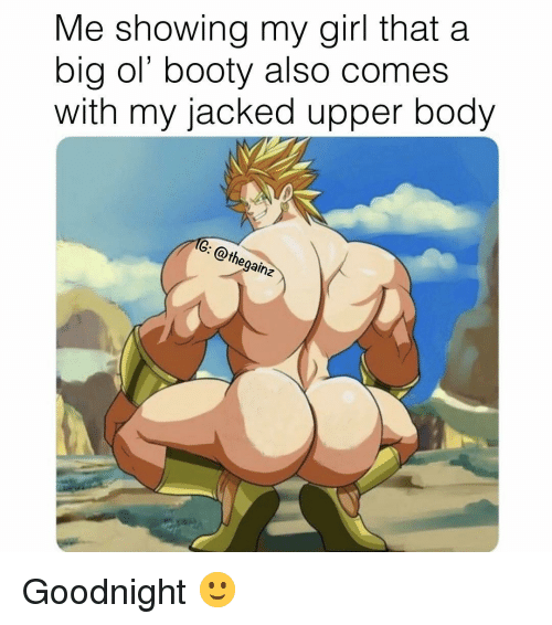 Booty, Memes, and Girl: Me showing my girl that a  big ol' booty also comes  with my jacked upper body Goodnight 🙂