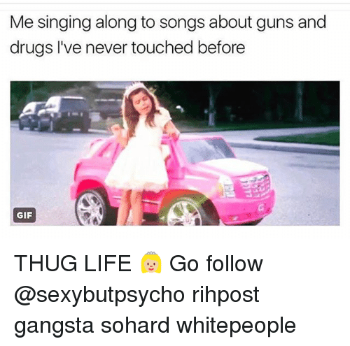 Thugs Life: Me singing along to songs about guns and  drugs I've never touched before  GIF THUG LIFE 👸🏼 Go follow @sexybutpsycho rihpost gangsta sohard whitepeople