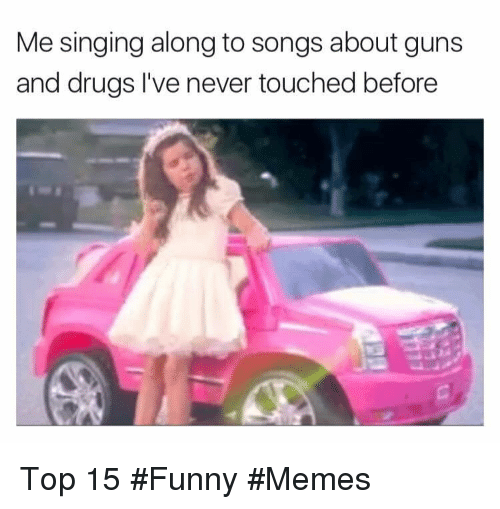 Drugs, Funny, and Guns: Me singing along to songs about guns  and drugs I've never touched before Top 15 #Funny #Memes