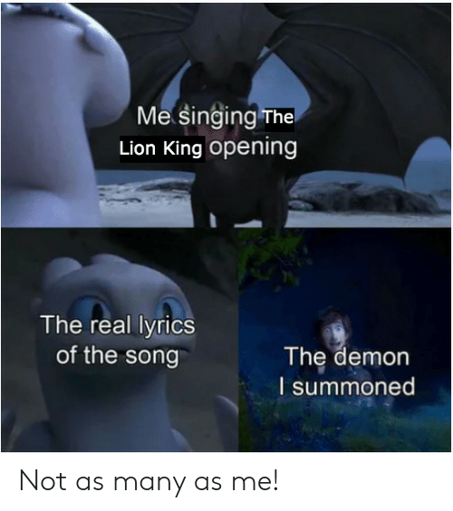 The Lion King: Me Singing The  Lion King opening  The real lyrics  of the song  The demon  I summoned Not as many as me!