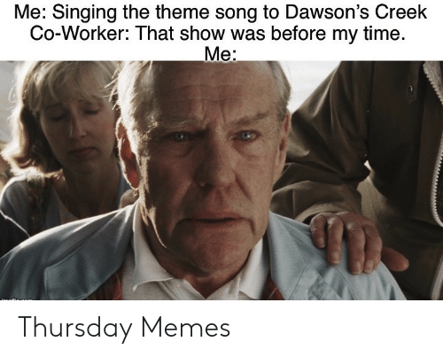 co-worker: Me: Singing the theme song to Dawson's Creek  Co-Worker: That show was before my time.  Me: Thursday Memes