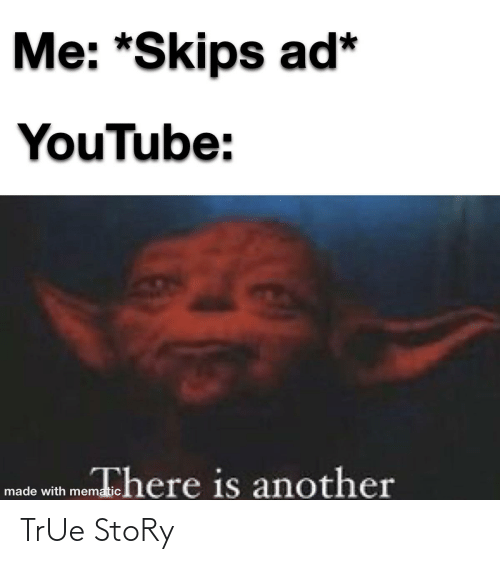 skips: Me: *Skips ad*  YouTube:  made with menhere is another TrUe StoRy