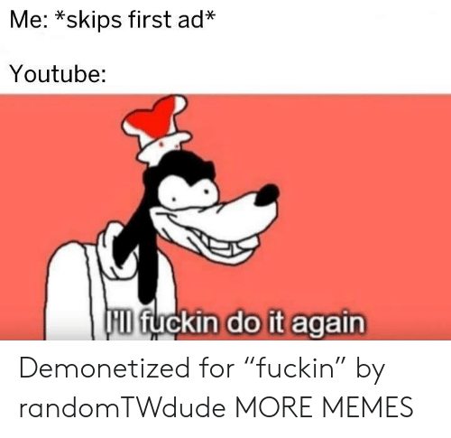 "Dank, Do It Again, and Memes: Me: *skips first ad*  Youtube:  HID fuckin do it again Demonetized for ""fuckin"" by randomTWdude MORE MEMES"