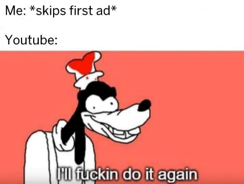 Do It Again, youtube.com, and Hid: Me: *skips first ad*  Youtube:  HID fuckin do it again