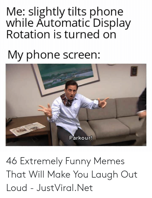 Funny, Memes, and Phone: Me: slightly tilts phone  while Automatic Display  Rotation is turned on  My phone screen  Parkour! 46 Extremely Funny Memes That Will Make You Laugh Out Loud - JustViral.Net