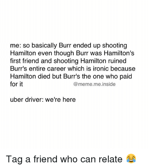 It Meme: me: so basically Burr ended up shooting  Hamilton even though Burr was Hamilton's  first friend and shooting Hamilton ruined  Burr's entire career which is ironic because  Hamilton died but Burr's the one who paid  for it  @meme. me inside  uber driver: we're here Tag a friend who can relate 😂