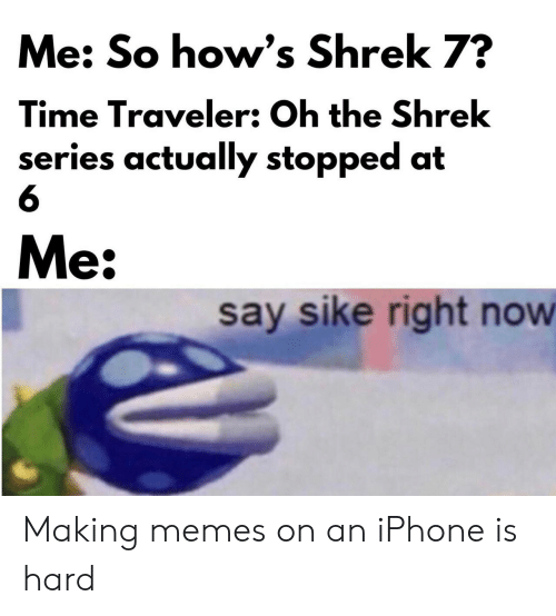 traveler: Me: So how's Shrek 7?  Time Traveler: Oh the Shrek  series actually stopped at  Me:  say sike right now Making memes on an iPhone is hard